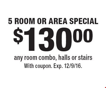 $130.00 5 ROOM OR AREA SPECIAL. Any room combo, halls or stairs. With coupon. Exp. 12/9/16.