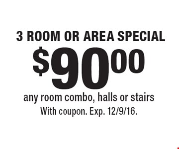 $90.00 3 ROOM OR AREA SPECIAL. Any room combo, halls or stairs. With coupon. Exp. 12/9/16.