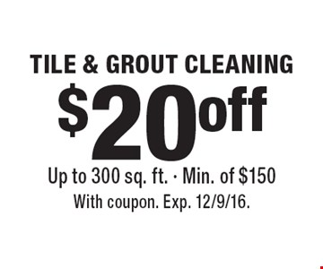 $20 off TILE & GROUT CLEANING. Up to 300 sq. ft. - Min. of $150. With coupon. Exp. 12/9/16.