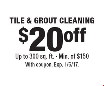 $20 off tile and grout cleaning. Up to 300 sq. ft. Min. of $150. With coupon. Exp. 1/6/17.