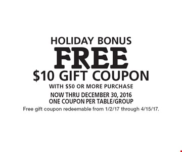 Holiday bonus. Free $10 gift coupon with $50 or more purchase. Now thru December 30, 2016. One coupon per table/group. Free gift coupon redeemable from 1/2/17 through 4/15/17.
