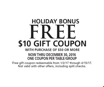 Holiday Bonus! Free $10 Gift Coupon with purchase of $50 or more. Now thru December 30, 2016. One coupon per table/group. Free gift coupon redeemable from 1/2/17 through 4/15/17. Not valid with other offers, including split checks.