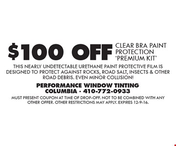 $100 OFF CLEAR BRA PAINT PROTECTION 'PREMIUM KIT' THIS NEARLY UNDETECTABLE URETHANE PAINT PROTECTIVE FILM IS DESIGNED TO PROTECT AGAINST ROCKS, ROAD SALT, INSECTS & OTHER ROAD DEBRIS. EVEN MINOR COLLISION!. Must present coupon at time of drop-off. Not to be combined with any other offer. Other restrictions may apply. Expires 12-9-16.