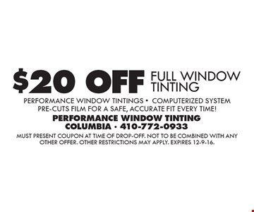 $20 OFF FULL WINDOW TINTING Performance Window Tintings -Computerized System pre-cuts film for a safe, accurate fit every time!. Must present coupon at time of drop-off. Not to be combined with any other offer. Other restrictions may apply. Expires 12-9-16.