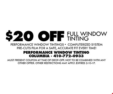 $20 OFF FULL WINDOW TINTING. Performance Window Tintings -Computerized System pre-cuts film for a safe, accurate fit every time!. Must present coupon at time of drop-off. Not to be combined with any other offer. Other restrictions may apply. Expires 2-10-17.