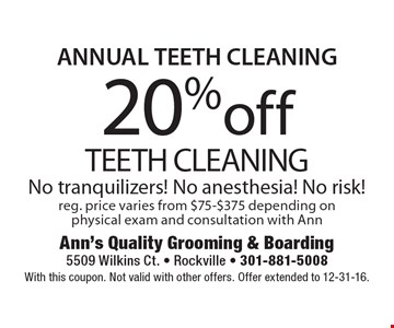 ANNUAL TEETH CLEANING 20% off TEETH CLEANING No tranquilizers! No anesthesia! No risk!reg. price varies from $75-$375 depending on physical exam and consultation with Ann. With this coupon. Not valid with other offers. Offer extended to 12-31-16.