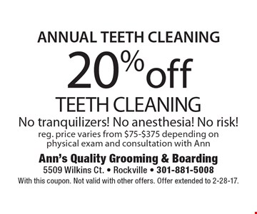 ANNUAL TEETH CLEANING.  20%off TEETH CLEANING. No tranquilizers! No anesthesia! No risk !reg. price varies from $75-$375 depending on physical exam and consultation with Ann. With this coupon. Not valid with other offers. Offer extended to 2-28-17.
