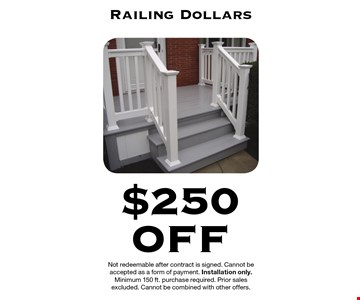 $250 Off Railing Dollars. Not redeemable after contract is signed. Cannot be accepted as a form of payment. Installation only. Minimum 150 ft. purchase required. Prior sales excluded. Cannot be combined with other offers.