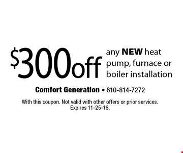 $300 off any new heat pump, furnace or boiler installation. With this coupon. Not valid with other offers or prior services. Expires 11-25-16.