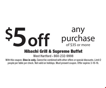 $5 off any purchase of $35 or more. With this coupon. Valid Mon.-Thurs. Dine in only. Cannot be combined with other offers or special discounts. Limit 2 people per table per check. Must present coupon. Offer expires 3-18-16.