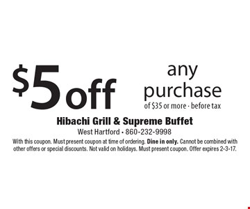 $5 off any purchase of $35 or more before tax. With this coupon. Must present coupon at time of ordering. Dine in only. Cannot be combined with other offers or special discounts. Not valid on holidays. Must present coupon. Offer expires 2-3-17.