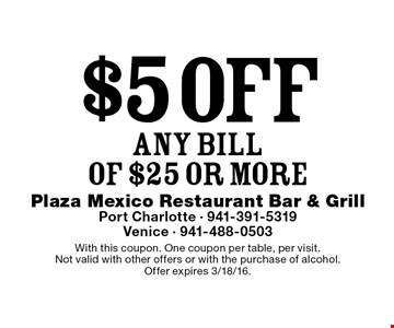 $5 off ANY BILL OF $25 or more. With this coupon. One coupon per table, per visit. Not valid with other offers or with the purchase of alcohol.Offer expires 3/18/16.