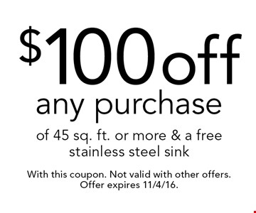$100 off any purchase of 45 sq. ft. or more & a free stainless steel sink. With this coupon. Not valid with other offers. Offer expires 11/4/16.
