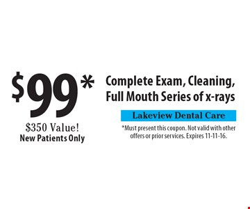 $99* Complete Exam, Cleaning, Full Mouth Series of x-rays $350 Value! New Patients Only. *Must present this coupon. Not valid with other offers or prior services. Expires 11-11-16.