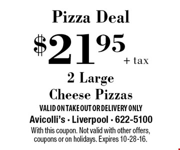 Pizza Deal. $21.95 + tax 2 Large Cheese Pizzas. With this coupon. Not valid with other offers, coupons or on holidays. Expires 10-28-16.