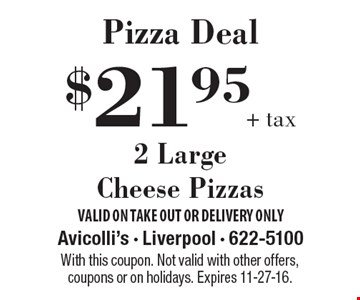 Pizza Deal! $21.95 + tax for 2 Large Cheese Pizzas. With this coupon. Not valid with other offers, coupons or on holidays. Expires 11-27-16.