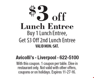 $3 off Lunch Entree. Buy 1 Lunch Entree, Get $3 Off 2nd Lunch Entree. Valid Mon.-Sat. With this coupon. 1 coupon per table. Dine in restaurant only. Not valid with other offers, coupons or on holidays. Expires 11-27-16.