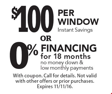$100 per window instant savings OR 0% financing for 18 months. No money down & low monthly payments. With coupon. Call for details. Not valid with other offers or prior purchases. Expires 11/11/16.