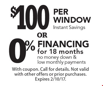 $100 per window instant savings or 0% financing for 18 months & low monthly payments. With coupon. Call for details. Not valid with other offers or prior purchases. Expires 2/10/17.