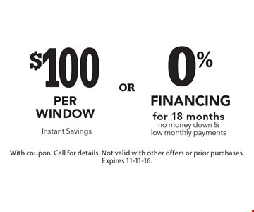 $100 per window. Instant Savings. OR 0% financing for 18 months. No money down & low monthly payments. With coupon. Call for details. Not valid with other offers or prior purchases. Expires 11-11-16.