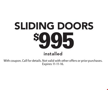 $995 Sliding doors installed. With coupon. Call for details. Not valid with other offers or prior purchases. Expires 11-11-16.