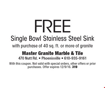 Free Single Bowl Stainless Steel Sink with purchase of 40 sq. ft. or more of granite. With this coupon. Not valid with special orders, other offers or prior purchases. Offer expires 12/9/16. 319