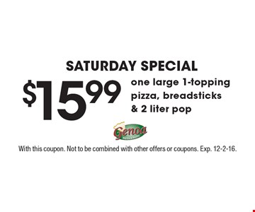 Saturday Special $15.99 one large 1-topping pizza, breadsticks & 2 liter pop. With this coupon. Not to be combined with other offers or coupons. Exp. 12-2-16.