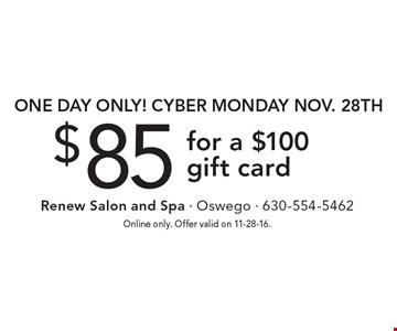 One day only! CYBER MONDAY, Nov. 28th. $85 for a $100 gift card. Online only. Offer valid on 11-28-16.