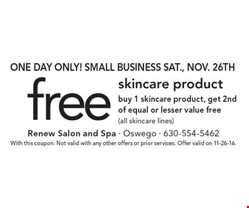 One day only! Small business Sat., Nov. 26th. Free skincare product. Buy 1 skincare product, get 2nd of equal or lesser value free (all skincare lines). With this coupon. Not valid with any other offers or prior services. Offer valid on 11-26-16.