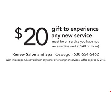 $20 gift to experience any new service. Must be on a service you have not previously received (valued at $40 or more). With this coupon. Not valid with any other offers or prior services. Offer expires 12-2-16.