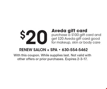 $20 Aveda gift card purchase a $100 gift card and get $20 Aveda gift card good for makeup, skin or body care. With this coupon. While supplies last. Not valid with other offers or prior purchases. Expires 2-3-17.