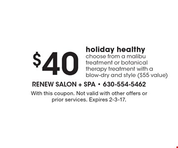 $40 holiday healthy choose from a malibu treatment or botanical therapy treatment with a blow-dry and style ($55 value). With this coupon. Not valid with other offers or prior services. Expires 2-3-17.