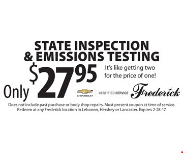 Only $27.95 State Inspection & Emissions Testing. It's like getting two for the price of one!. Does not include past purchase or body shop repairs. Must present coupon at time of service. Redeem at any Frederick location in Lebanon, Hershey or Lancaster. Expires 2-28-17.