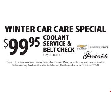 Winter Car Care Special! $99.95 Coolant service & belt check (Reg. $130.00). Does not include past purchase or body shop repairs. Must present coupon at time of service. Redeem at any Frederick location in Lebanon, Hershey or Lancaster. Expires 2-28-17.