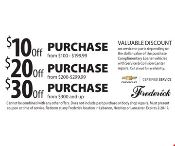 $10 Off Purchase from $100-$199.99 OR $20 Off Purchase from $200-$299.99 OR $30 Off Purchase from $300 and up. Valuable Discount on service or parts depending on the dollar value of the purchase Complimentary Loaner vehicles with Service & Collision Center repairs. Call ahead for availability. Cannot be combined with any other offers. Does not include past purchase or body shop repairs. Must present coupon at time of service. Redeem at any Frederick location in Lebanon, Hershey or Lancaster. Expires 2-28-17.