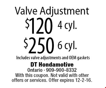 $250 Valve Adjustment 6 cyl. Includes valve adjustments and OEM gaskets. $120 Valve Adjustment4 cyl. Includes valve adjustments and OEM gaskets. With this coupon. Not valid with other offers or services. Offer expires 12-2-16.