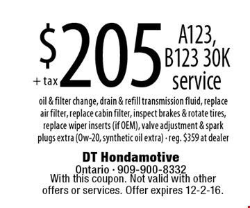 $205 A123, B123 30K service oil & filter change, drain & refill transmission fluid, replace air filter, replace cabin filter, inspect brakes & rotate tires, replace wiper inserts (if OEM), valve adjustment & spark plugs extra (Ow-20, synthetic oil extra) - reg. $359 at dealer. With this coupon. Not valid with other offers or services. Offer expires 12-2-16.
