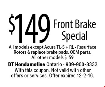 $149 Front Brake Special All models except Acura TL-S + RL - Resurface Rotors & replace brake pads. OEM parts. All other models $159. With this coupon. Not valid with other offers or services. Offer expires 12-2-16.