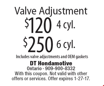 $250 Valve Adjustment, 6 cyl .Includes valve adjustments and OEM gaskets. $120 Valve Adjustment, 4 cyl. Includes valve adjustments and OEM gaskets. With this coupon. Not valid with other offers or services. Offer expires 1-27-17.