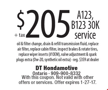 $205 A123, B123 30K service – oil & filter change, drain & refill transmission fluid, replace air filter, replace cabin filter, inspect brakes & rotate tires, replace wiper inserts (if OEM), valve adjustment & spark plugs extra (Ow-20, synthetic oil extra) - reg. $359 at dealer. With this coupon. Not valid with other offers or services. Offer expires 1-27-17.