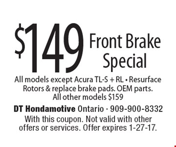 $149 Front Brake Special – All models except Acura TL-S + RL, Resurface Rotors & replace brake pads. OEM parts. All other models $159. With this coupon. Not valid with other offers or services. Offer expires 1-27-17.
