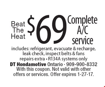 Beat The Heat – $69 Complete A/C Service. Includes: refrigerant, evacuate & recharge, leak check, inspect belts & fans. Repairs extra - R134A systems only. With this coupon. Not valid with other offers or services. Offer expires 1-27-17.