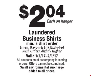 Laundered Business Shirts $2.04 Each, on hanger. Min. 5 shirt order. Linen, Rayon & Silk Excluded. Rush Orders Slightly Higher. Valid 1/2/17-2/1/17. All coupons must accompany incoming orders. Offers cannot be combined. Small environmental surcharge added to all prices.