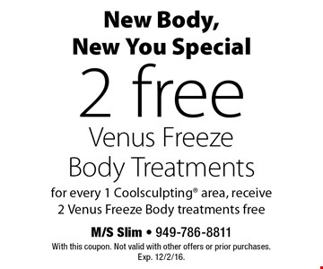 New Body, New You Special. 2 free Venus Freeze Body Treatments for every 1 Coolsculpting area, receive 2 Venus Freeze Body treatments free. With this coupon. Not valid with other offers or prior purchases. Exp. 12/2/16.