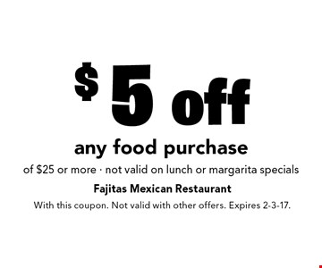 $5 off any food purchase of $25 or more - not valid on lunch or margarita specials. With this coupon. Not valid with other offers. Expires 2-3-17.