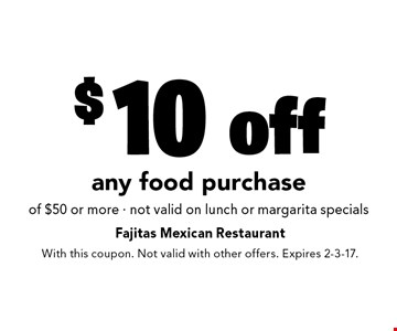 $10 off any food purchase of $50 or more - not valid on lunch or margarita specials. With this coupon. Not valid with other offers. Expires 2-3-17.