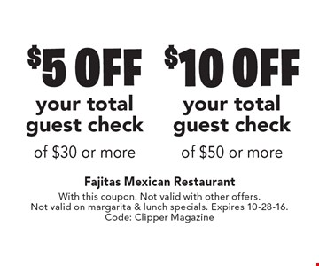 $10 off your total guest check of $50 or more OR $5 off your total guest check of $30 or more. With this coupon. Not valid with other offers. Not valid on margarita & lunch specials. Expires 10-28-16.Code: Clipper Magazine