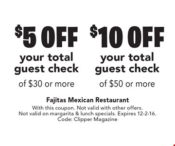 $10 off your total guest check of $50 or more OR $5 off your total guest check of $30 or more. With this coupon. Not valid with other offers. Not valid on margarita & lunch specials. Expires 12-2-16. Code: Clipper Magazine