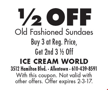 1/2 OFF Old Fashioned Sundaes. Buy 3 at Reg. Price, Get 2nd 3 1/2 Off. With this coupon. Not valid with other offers. Offer expires 2-3-17.