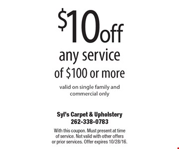 $10 off any service of $100 or more. Valid on single family andcommercial only. With this coupon. Must present at time of service. Not valid with other offers or prior services. Offer expires 10/28/16.